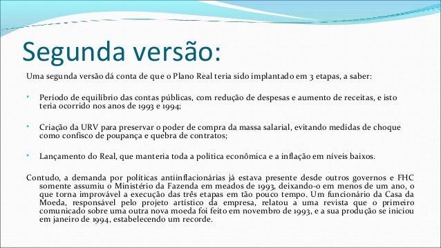 Segunda versão: Uma segunda versão dá conta de que o Plano Real teria sido implantado em 3 etapas, a saber: • Período de e...