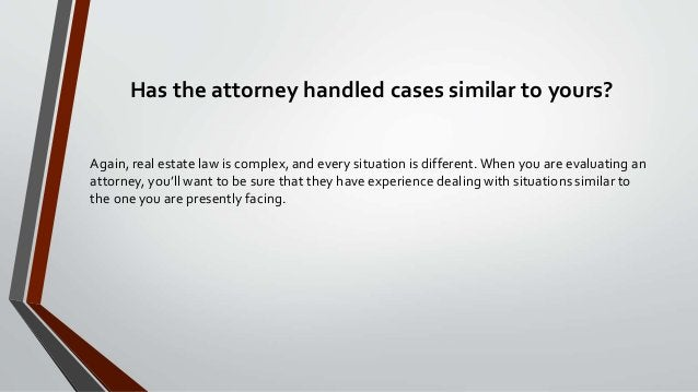 Has the attorney handled cases similar to yours? Again, real estate law is complex, and every situation is different.When ...