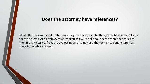 Does the attorney have references? Most attorneys are proud of the cases they have won, and the things they have accomplis...
