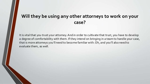 Will they be using any other attorneys to work on your case? It is vital that you trust your attorney.And in order to cult...