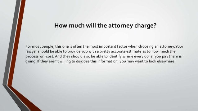 How much will the attorney charge? For most people, this one is often the most important factor when choosing an attorney....