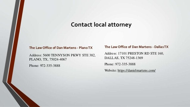 Contact local attorney The Law Office of Dan Martens - PlanoTX Address: 5600 TENNYSON PKWY STE 382, PLANO, TX, 75024-4067 ...