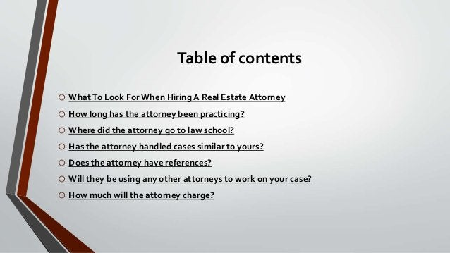 Table of contents o WhatTo Look For When Hiring A Real Estate Attorney o How long has the attorney been practicing? o Wher...