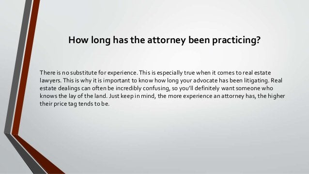 How long has the attorney been practicing? There is no substitute for experience.This is especially true when it comes to ...
