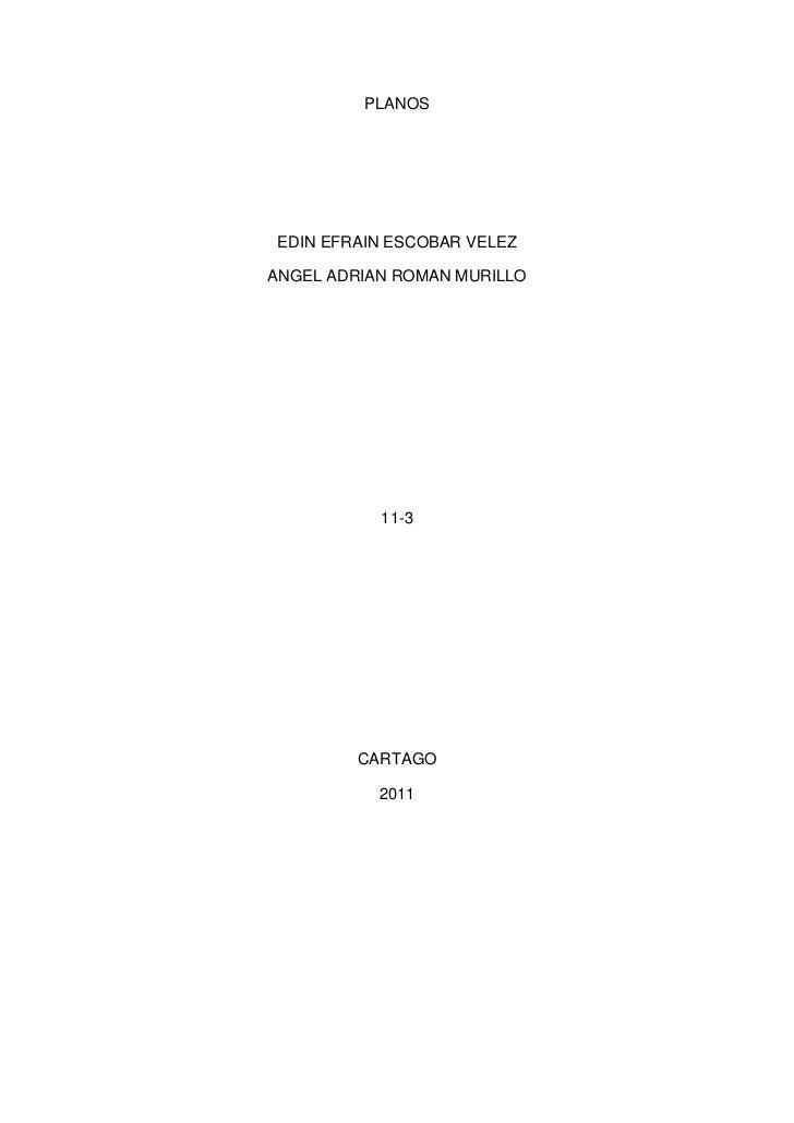 PLANOS<br />EDIN EFRAIN ESCOBAR VELEZ <br />ANGEL ADRIAN ROMAN MURILLO<br />11-3<br />CARTAGO<br />2011<br />ESTRUTURA<br ...