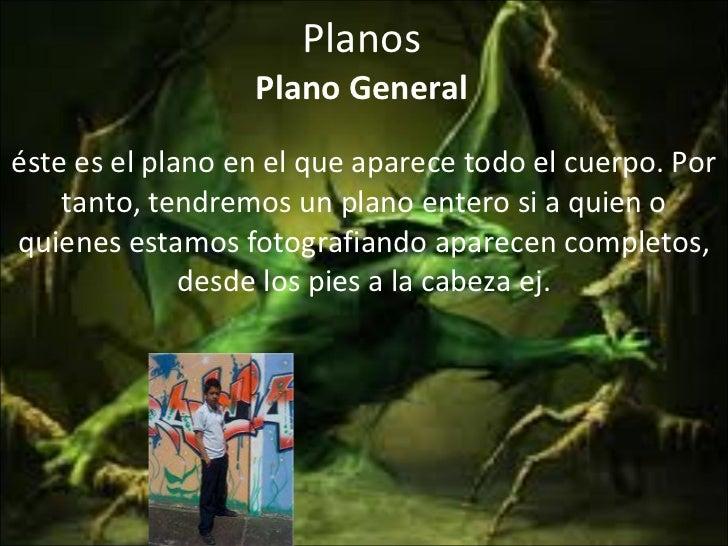 Planos Plano General éste es el plano en el que aparece todo el cuerpo. Por tanto, tendremos un plano entero si a quien o ...