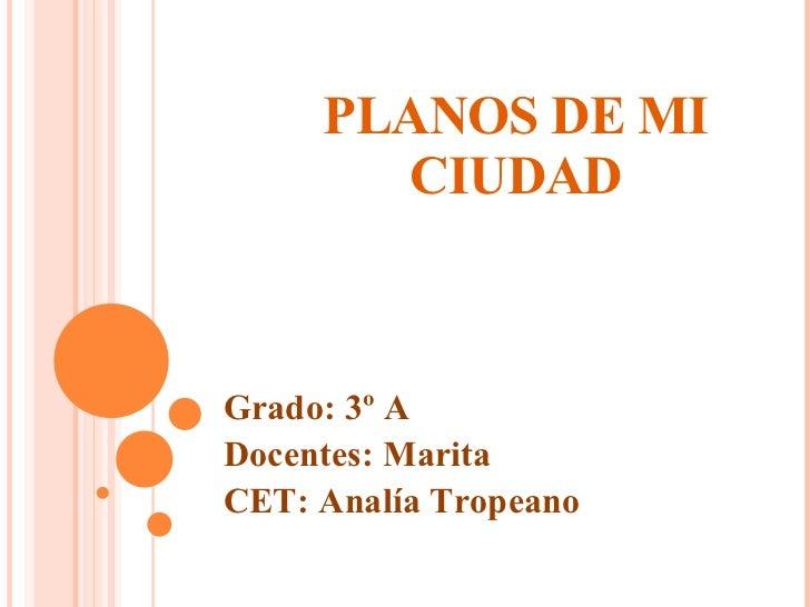 PLANOS DE MI CIUDAD Grado: 3º A Docentes: Marita CET: Analía Tropeano