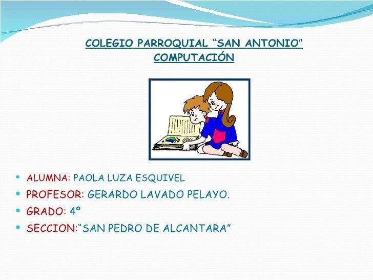 "COLEGIO PARROQUIAL ""SAN ANTONIO "" COMPUTACIÓN <ul><li>ALUMNA:   PAOLA LUZA ESQUIVEL </li></ul><ul><li>PROFESOR:  GERARDO L..."