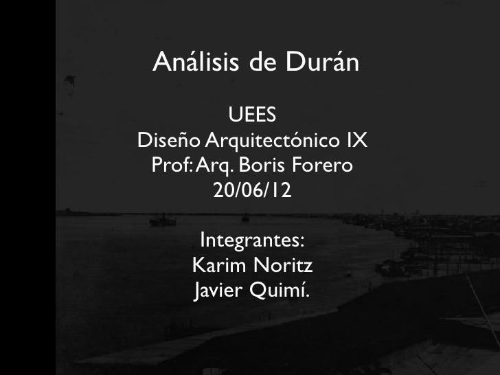 Análisis de Durán          UEESDiseño Arquitectónico IX Prof: Arq. Boris Forero        20/06/12      Integrantes:     Kari...