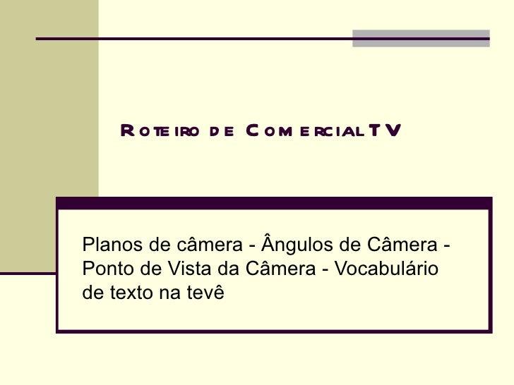 R ote iro d e C om e rcial T VPlanos de câmera - Ângulos de Câmera -Ponto de Vista da Câmera - Vocabuláriode texto na tevê