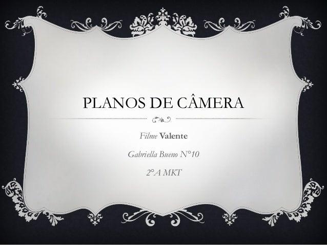 PLANOS DE CÂMERA Filme Valente Gabriella Bueno N°10 2°A MKT
