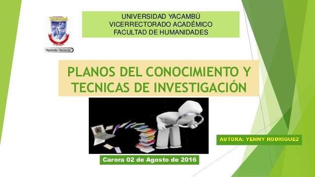 PLANOS DEL CONOCIMIENTO Y TECNICAS DE INVESTIGACIÓN UNIVERSIDAD YACAMBÚ VICERRECTORADO ACADÉMICO FACULTAD DE HUMANIDADES C...