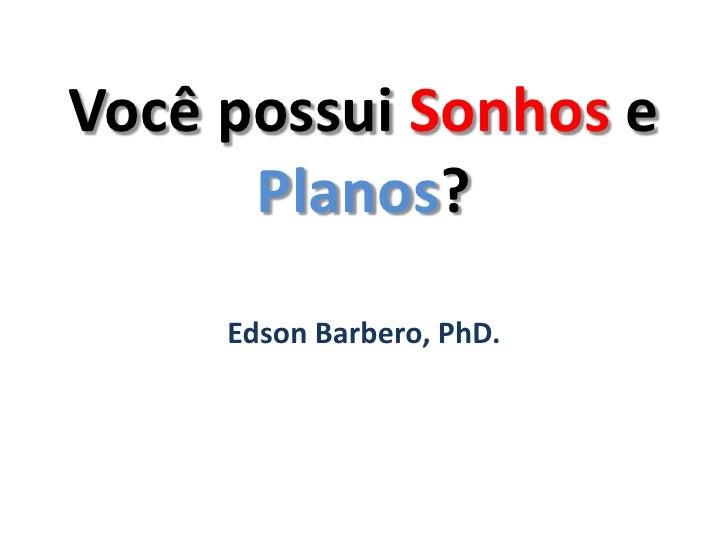 Edson Barbero, PhD.<br />Você possui Sonhos e Planos?<br />