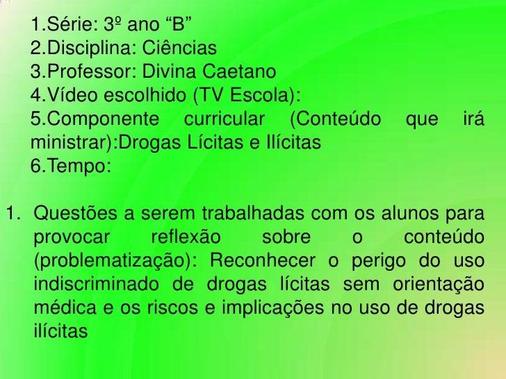"""Série: 3º ano """"B""""<br />Disciplina: Ciências<br />Professor: Divina Caetano<br />Vídeo escolhido (TV Escola):<br />Componen..."""
