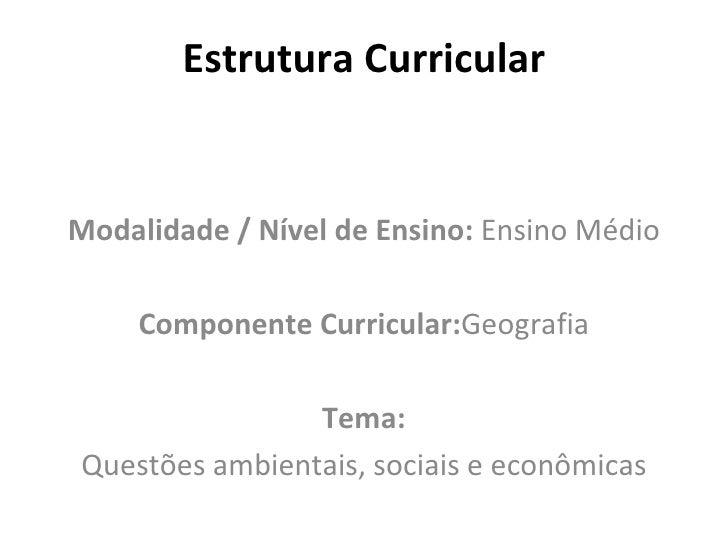 Estrutura Curricular Modalidade / Nível de Ensino:  Ensino Médio Componente Curricular: Geografia Tema: Questões ambientai...