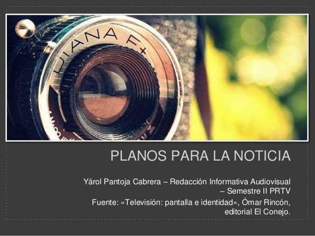 PLANOS PARA LA NOTICIAYárol Pantoja Cabrera – Redacción Informativa Audiovisual                                        – S...