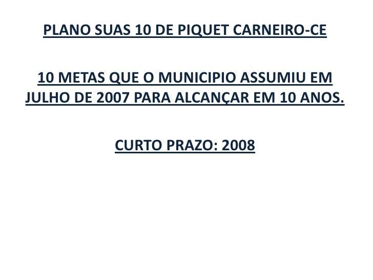 PLANO SUAS 10 DE PIQUET CARNEIRO-CE<br />10 METAS QUE O MUNICIPIO ASSUMIU EM JULHO DE 2007 PARA ALCANÇAR EM 10 ANOS.<br />...