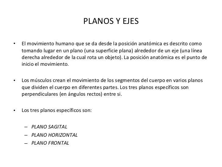 PLANOS Y EJES <ul><li>El movimiento humano que se da desde la posición anatómica es descrito como tomando lugar en un plan...