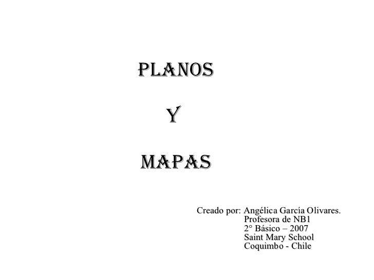 Planos  y  Mapas Creado por: Angélica García Olivares. Profesora de NB1 2° Básico – 2007 Saint Mary School Coquimbo - Chile