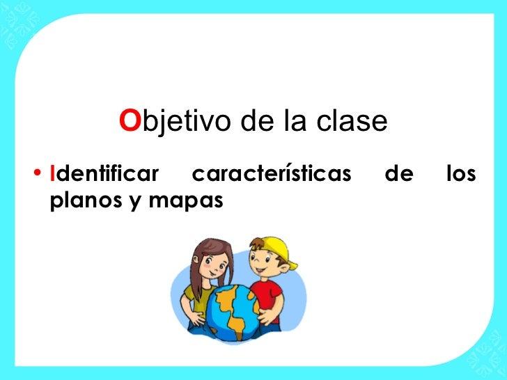 Objetivo de la clase• Identificar características   de   los  planos y mapas