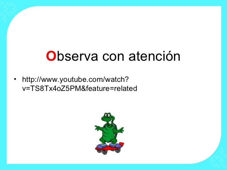 Observa con atención• http://www.youtube.com/watch?  v=TS8Tx4oZ5PM&feature=related