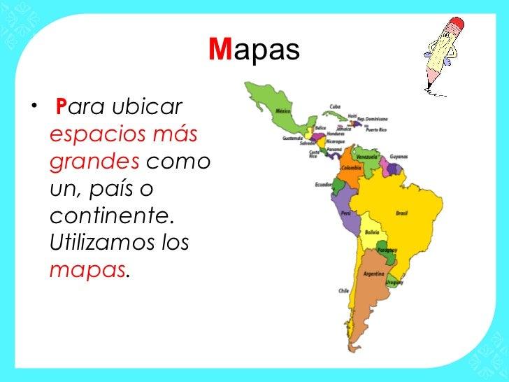 Mapas• Para ubicar espacios más grandes como un, país o continente. Utilizamos los mapas.