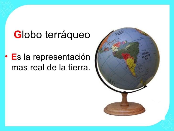 Globo terráqueo• Es la representación  mas real de la tierra.
