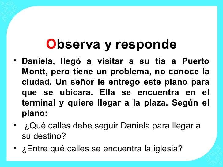 Observa y responde• Daniela, llegó a visitar a su tía a Puerto  Montt, pero tiene un problema, no conoce la  ciudad. Un se...