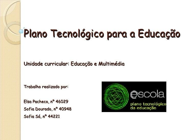 Plano Tecnológico para a EducaçãoUnidade curricular: Educação e MultimédiaTrabalho realizado por:Elsa Pacheco, nº 46029Sof...