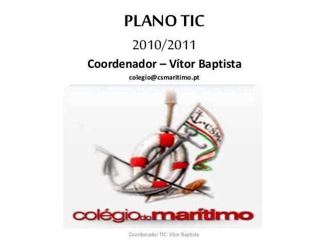 PLANO TIC 2010/2011 Coordenador – Vítor Baptista colegio@csmaritimo.pt Coordenador TIC: Vítor Baptista