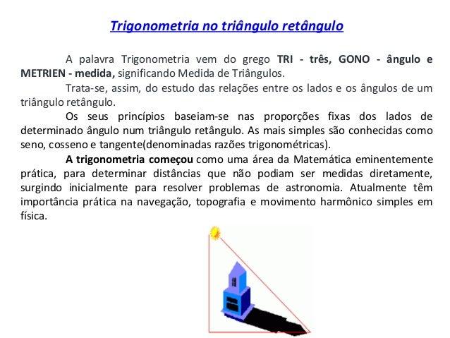 Trigonometria no triângulo retânguloA palavra Trigonometria vem do grego TRI - três, GONO - ângulo eMETRIEN - medida, s...