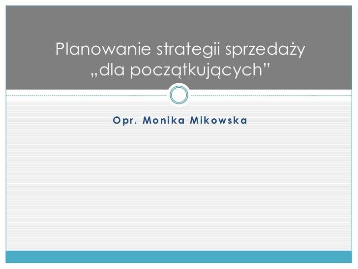 """Planowanie strategii sprzedaży     """"dla początkujących""""          Opr. Monika Mikowska"""