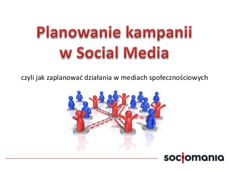 Planowanie kampaniiw Social Media<br />czyli jak zaplanować działania w mediach społecznościowych<br />