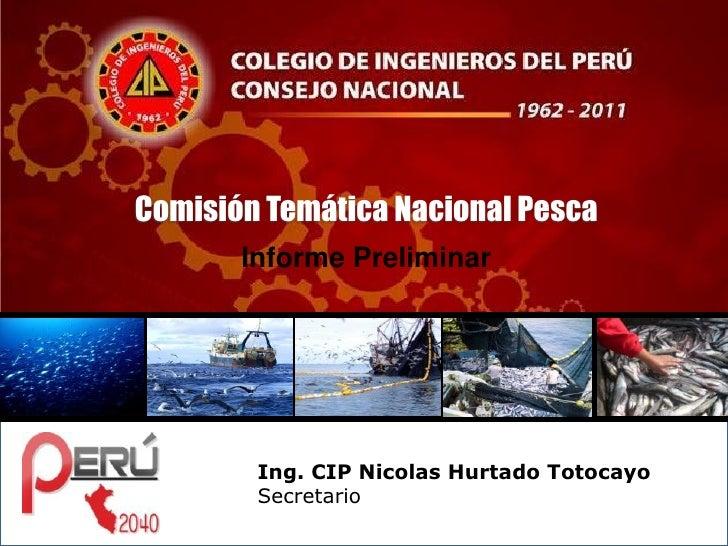 Comisión Temática Nacional Pesca       Informe Preliminar        Ing. CIP Nicolas Hurtado Totocayo        Secretario