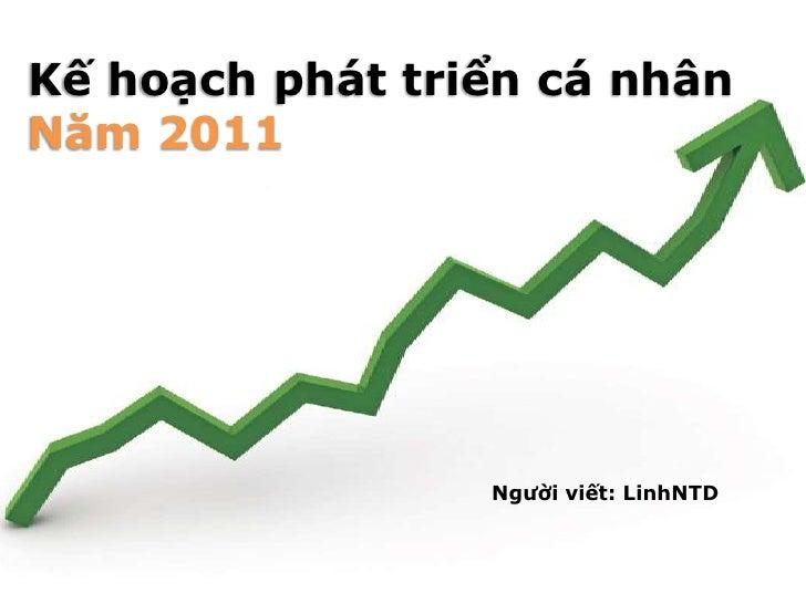 Kế hoạch phát triển cá nhân<br />Năm 2011<br />Người viết: LinhNTD<br />