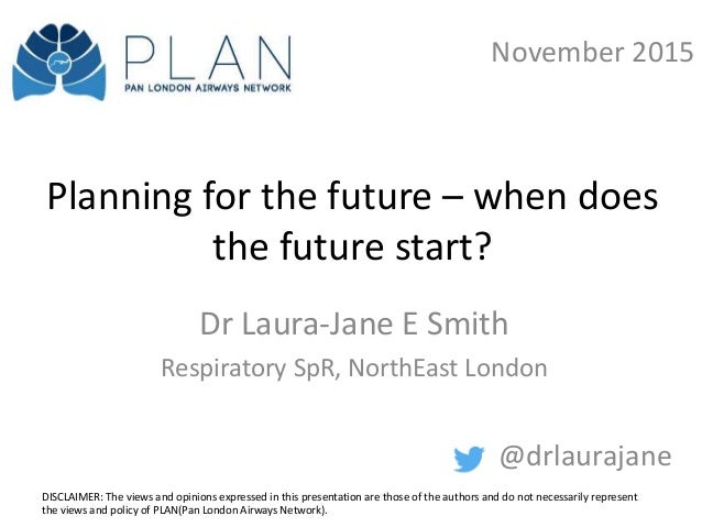 Planning for the future – when does the future start? Dr Laura-Jane E Smith Respiratory SpR, NorthEast London @drlaurajane...