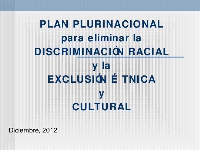 PLAN PLURINACIONAL para eliminar la DISCRIMINACIÓN RACIAL y la EXCLUSIÓN É TNICA y CULTURAL Diciembre, 2012