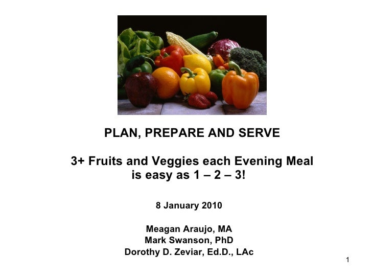 PLAN, PREPARE AND SERVE 3+ Fruits and Veggies each Evening Meal is easy as 1 – 2 – 3!  8 January 2010 Meagan Araujo, MA Ma...
