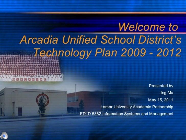 Welcome to  Arcadia Unified School District's Technology Plan 2009 - 2012 <ul><li>Presented by </li></ul><ul><li>Ing Mu </...