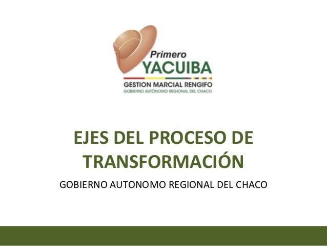 EJES DEL PROCESO DE   TRANSFORMACIÓNGOBIERNO AUTONOMO REGIONAL DEL CHACO