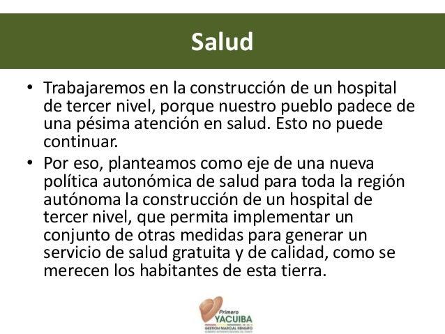 Salud• Trabajaremos en la construcción de un hospital  de tercer nivel, porque nuestro pueblo padece de  una pésima atenci...
