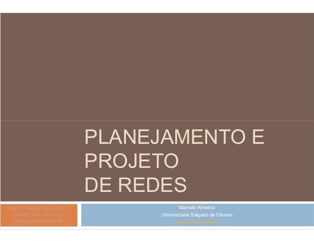 PLANEJAMENTO E  PROJETO  DE REDES  Marcelo Almeida  Universidade Salgado de Oliveira  http://www.profmagf.com  Material ad...