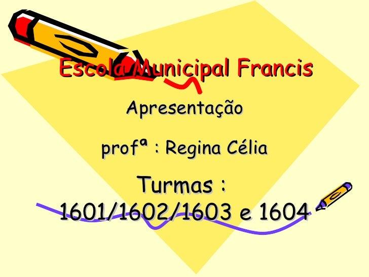 Escola Municipal Francis Apresentação profª : Regina Célia Turmas :  1601/1602/1603 e 1604