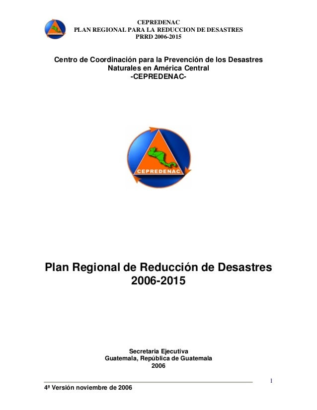 CEPREDENAC  PLAN REGIONAL PARA LA REDUCCION DE DESASTRES  PRRD 2006-2015  4ª Versión noviembre de 2006  1  Centro de Coord...