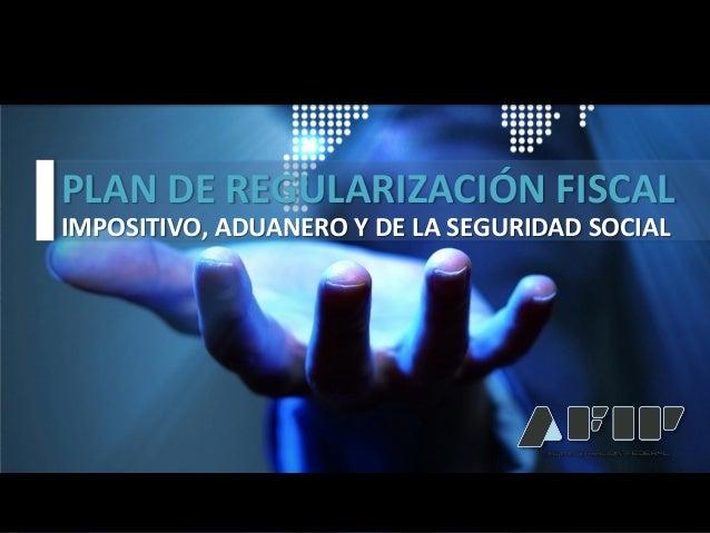 PLAN DE REGULARIZACIÓN FISCAL    IMPOSITIVO, ADUANERO Y DE LA SEGURIDAD SOCIALPLAN DE REGULARIZACIÓN FISCALIMPOSITIVO, ADU...