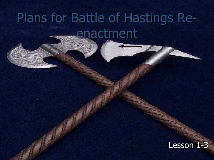 Plans for Battle of Hastings Re-enactment <ul><li>Lesson 1-3 </li></ul>