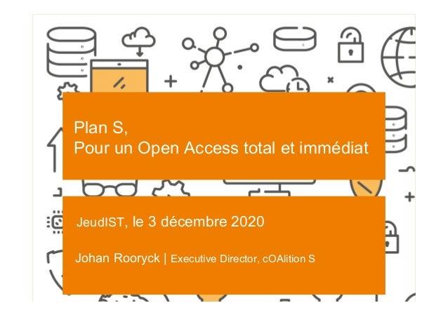 SCIENCE EUROPE I 3-12-2020 Plan S, Pour un Open Access total et immédiat JeudIST, le 3 décembre 2020 Johan Rooryck | Execu...