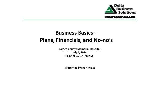Business Basics – Plans, Financials, and No-no's Baraga County Memorial Hospital July 1, 2014 12:00 Noon – 1:00 P.M. Prese...
