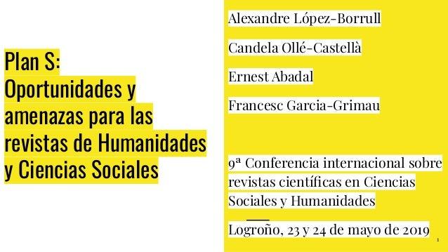Plan S: Oportunidades y amenazas para las revistas de Humanidades y Ciencias Sociales Alexandre López-Borrull Candela Ollé...