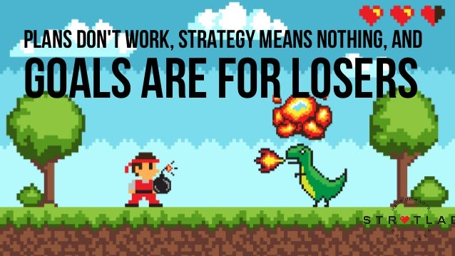 PLANS DON'T WORK, STRATEGY MEANS NOTHING, AND GOALS ARE FOR LOSERS